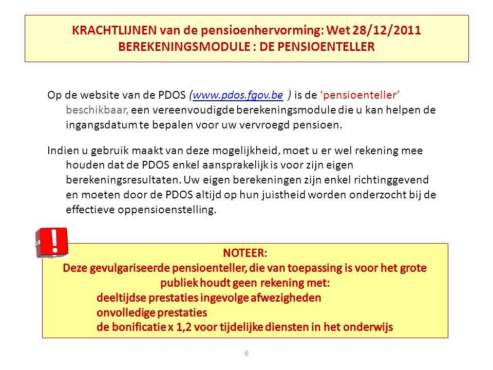 KRACHTLIJNEN van de pensioenhervorming: Wet 28/12/2011 BEREKENINGSMODULE : DE PENSIOENTELLER Op de website van de PDOS (www.pdos.fgov.be ) is de 'pensioenteller' beschikbaar, een vereenvoudigde berekeningsmodule die u kan helpen de ingangsdatum te bepalen voor uw vervroegd pensioen.www.pdos.fgov.be Indien u gebruik maakt van deze mogelijkheid, moet u er wel rekening mee houden dat de PDOS enkel aansprakelijk is voor zijn eigen berekeningsresultaten.