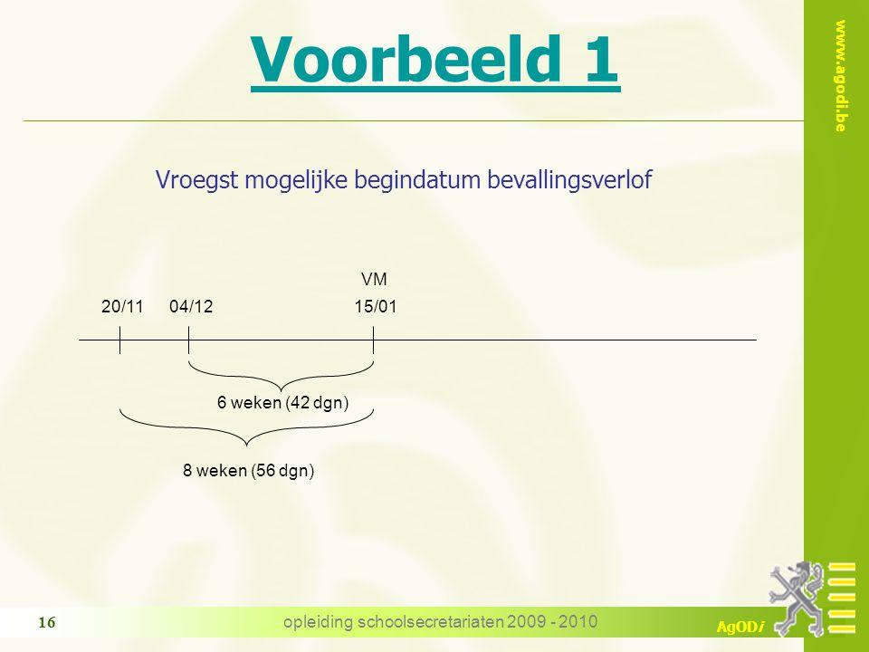 www.agodi.be AgODi opleiding schoolsecretariaten 2009 - 2010 16 Voorbeeld 1 Vroegst mogelijke begindatum bevallingsverlof 20/1104/12 VM 6 weken (42 dgn) 8 weken (56 dgn) 15/01