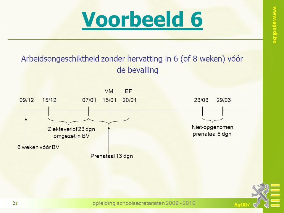 www.agodi.be AgODi opleiding schoolsecretariaten 2009 - 2010 21 Voorbeeld 6 Arbeidsongeschiktheid zonder hervatting in 6 (of 8 weken) vóór de bevalling 07/0115/01 VM Niet-opgenomen prenataal 6 dgn 23/0320/01 EF 29/03 Ziekteverlof 23 dgn omgezet in BV 09/1215/12 6 weken vóór BV Prenataal 13 dgn