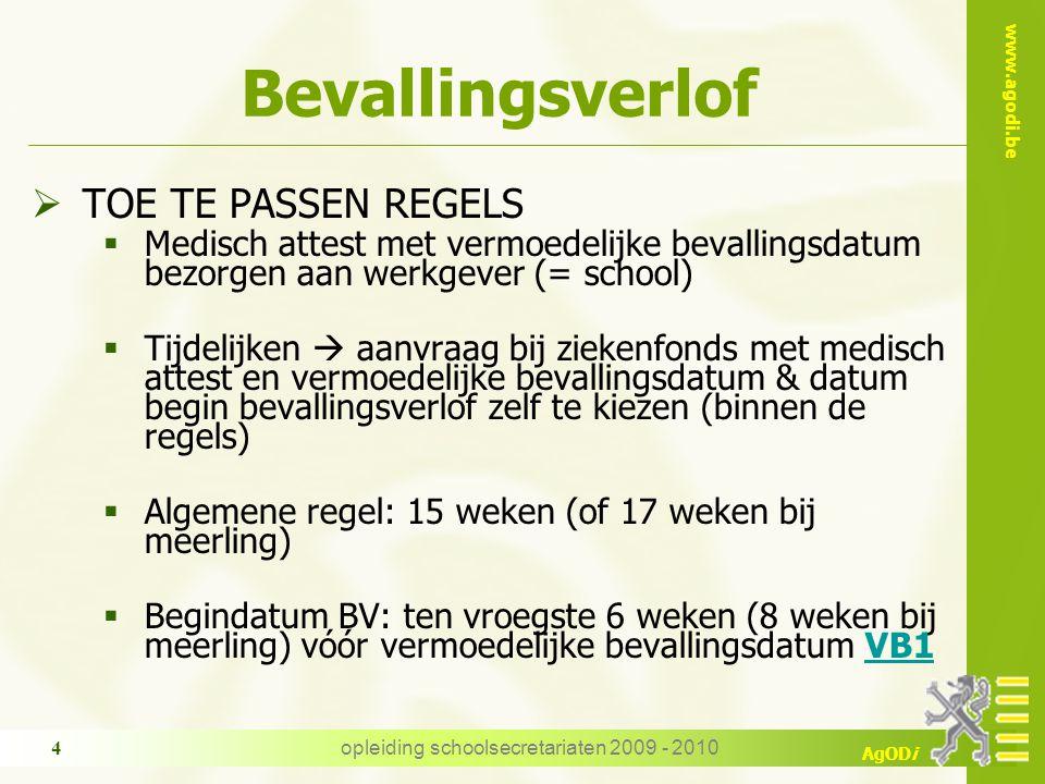 www.agodi.be AgODi opleiding schoolsecretariaten 2009 - 2010 4 Bevallingsverlof  TOE TE PASSEN REGELS  Medisch attest met vermoedelijke bevallingsdatum bezorgen aan werkgever (= school)  Tijdelijken  aanvraag bij ziekenfonds met medisch attest en vermoedelijke bevallingsdatum & datum begin bevallingsverlof zelf te kiezen (binnen de regels)  Algemene regel: 15 weken (of 17 weken bij meerling)  Begindatum BV: ten vroegste 6 weken (8 weken bij meerling) vóór vermoedelijke bevallingsdatum VB1VB1