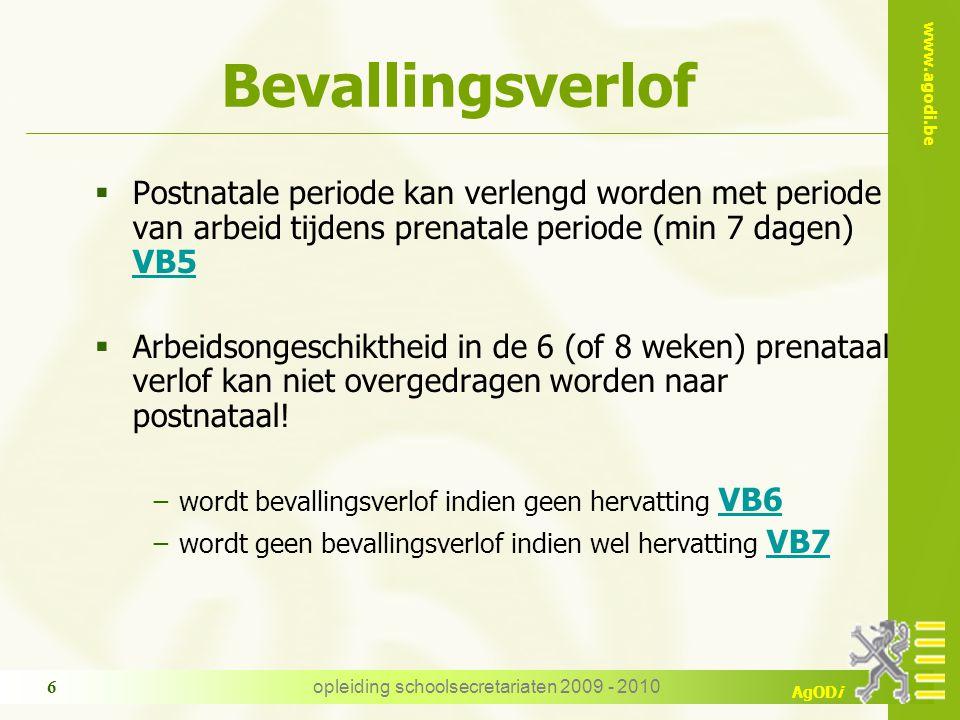 www.agodi.be AgODi opleiding schoolsecretariaten 2009 - 2010 6 Bevallingsverlof  Postnatale periode kan verlengd worden met periode van arbeid tijdens prenatale periode (min 7 dagen) VB5 VB5  Arbeidsongeschiktheid in de 6 (of 8 weken) prenataal verlof kan niet overgedragen worden naar postnataal.
