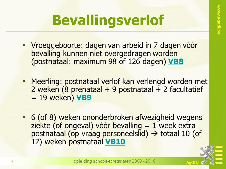 www.agodi.be AgODi opleiding schoolsecretariaten 2009 - 2010 7 Bevallingsverlof  Vroeggeboorte: dagen van arbeid in 7 dagen vóór bevalling kunnen niet overgedragen worden (postnataal: maximum 98 of 126 dagen) VB8VB8  Meerling: postnataal verlof kan verlengd worden met 2 weken (8 prenataal + 9 postnataal + 2 facultatief = 19 weken) VB9VB9  6 (of 8) weken ononderbroken afwezigheid wegens ziekte (of ongeval) vóór bevalling = 1 week extra postnataal (op vraag personeelslid)  totaal 10 (of 12) weken postnataal VB10VB10