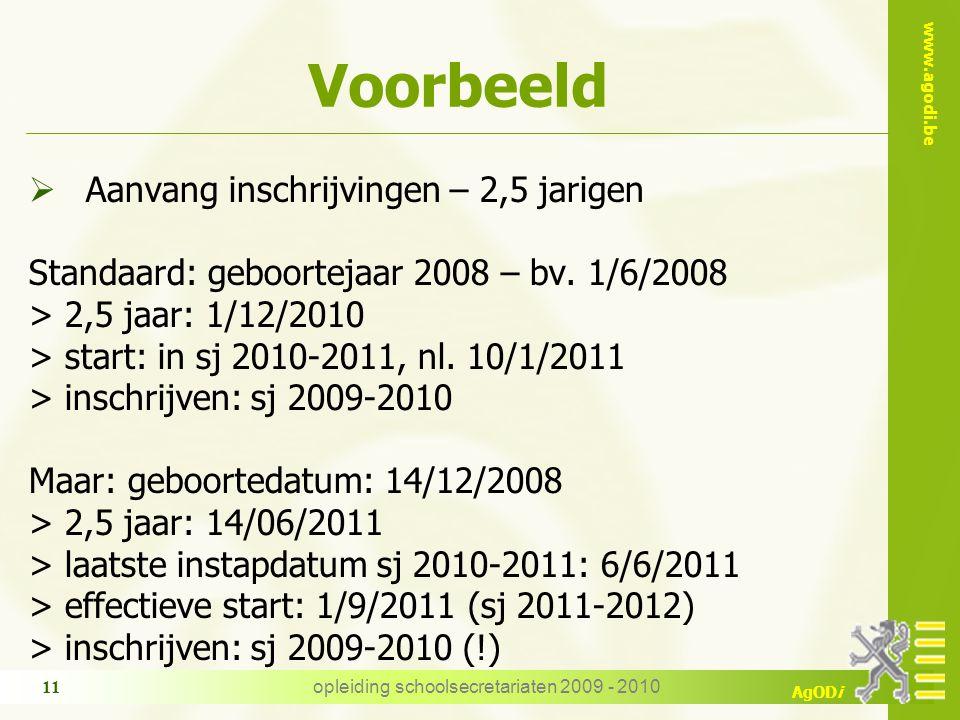 www.agodi.be AgODi opleiding schoolsecretariaten 2009 - 2010 11 Voorbeeld  Aanvang inschrijvingen – 2,5 jarigen Standaard: geboortejaar 2008 – bv.