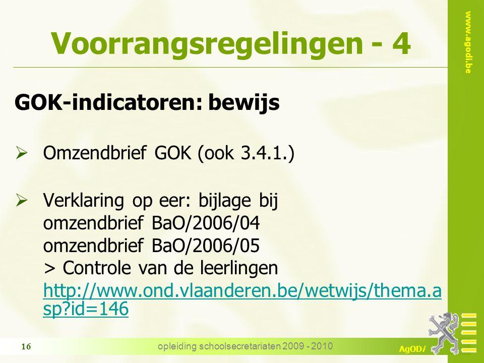 www.agodi.be AgODi opleiding schoolsecretariaten 2009 - 2010 16 Voorrangsregelingen - 4 GOK-indicatoren: bewijs  Omzendbrief GOK (ook 3.4.1.)  Verklaring op eer: bijlage bij omzendbrief BaO/2006/04 omzendbrief BaO/2006/05 > Controle van de leerlingen http://www.ond.vlaanderen.be/wetwijs/thema.a sp id=146