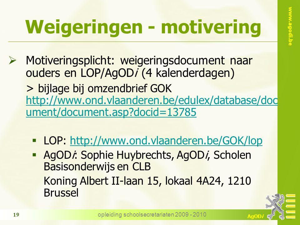 www.agodi.be AgODi opleiding schoolsecretariaten 2009 - 2010 19 Weigeringen - motivering  Motiveringsplicht: weigeringsdocument naar ouders en LOP/AgODi (4 kalenderdagen) > bijlage bij omzendbrief GOK http://www.ond.vlaanderen.be/edulex/database/doc ument/document.asp docid=13785 http://www.ond.vlaanderen.be/edulex/database/doc ument/document.asp docid=13785  LOP: http://www.ond.vlaanderen.be/GOK/lophttp://www.ond.vlaanderen.be/GOK/lop  AgODi: Sophie Huybrechts, AgODi, Scholen Basisonderwijs en CLB Koning Albert II-laan 15, lokaal 4A24, 1210 Brussel