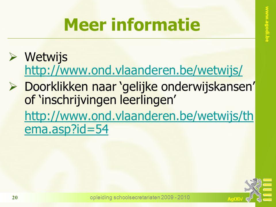 www.agodi.be AgODi opleiding schoolsecretariaten 2009 - 2010 20 Meer informatie  Wetwijs http://www.ond.vlaanderen.be/wetwijs/ http://www.ond.vlaanderen.be/wetwijs/  Doorklikken naar 'gelijke onderwijskansen' of 'inschrijvingen leerlingen' http://www.ond.vlaanderen.be/wetwijs/th ema.asp id=54