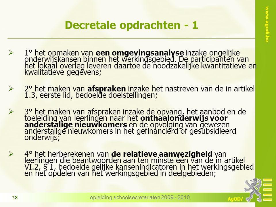 www.agodi.be AgODi opleiding schoolsecretariaten 2009 - 2010 28 Decretale opdrachten - 1  1° het opmaken van een omgevingsanalyse inzake ongelijke onderwijskansen binnen het werkingsgebied.
