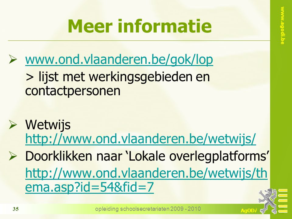 www.agodi.be AgODi opleiding schoolsecretariaten 2009 - 2010 35 Meer informatie  www.ond.vlaanderen.be/gok/lop www.ond.vlaanderen.be/gok/lop > lijst met werkingsgebieden en contactpersonen  Wetwijs http://www.ond.vlaanderen.be/wetwijs/ http://www.ond.vlaanderen.be/wetwijs/  Doorklikken naar 'Lokale overlegplatforms' http://www.ond.vlaanderen.be/wetwijs/th ema.asp id=54&fid=7
