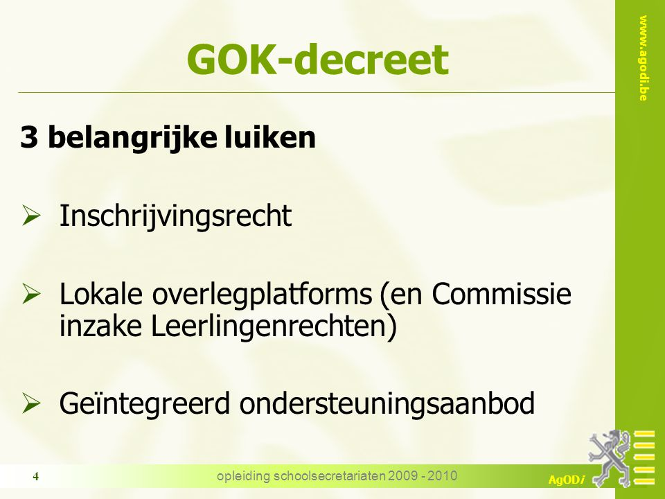 www.agodi.be AgODi opleiding schoolsecretariaten 2009 - 2010 4 GOK-decreet 3 belangrijke luiken  Inschrijvingsrecht  Lokale overlegplatforms (en Commissie inzake Leerlingenrechten)  Geïntegreerd ondersteuningsaanbod