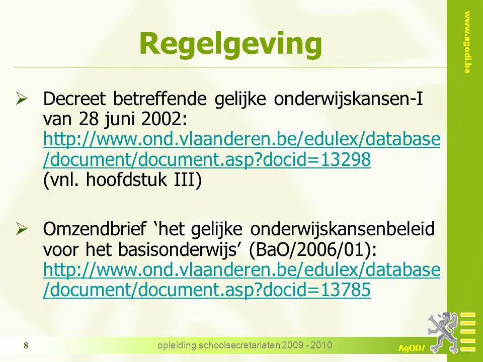 www.agodi.be AgODi opleiding schoolsecretariaten 2009 - 2010 8 Regelgeving  Decreet betreffende gelijke onderwijskansen-I van 28 juni 2002: http://www.ond.vlaanderen.be/edulex/database /document/document.asp docid=13298 (vnl.