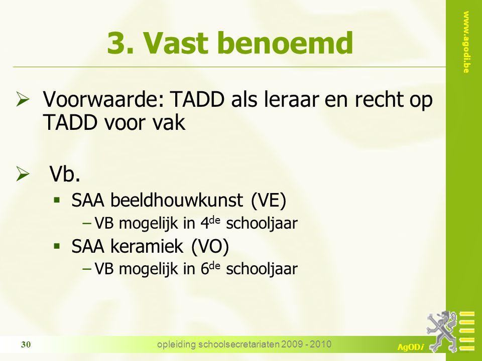 www.agodi.be AgODi opleiding schoolsecretariaten 2009 - 2010 30 3. Vast benoemd  Voorwaarde: TADD als leraar en recht op TADD voor vak  Vb.  SAA be