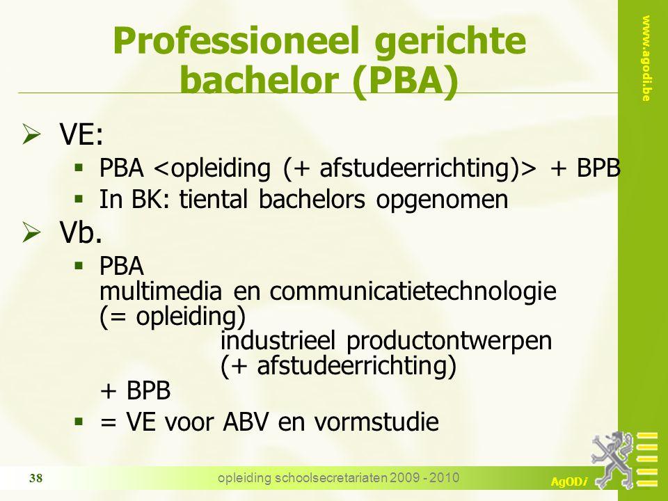 www.agodi.be AgODi opleiding schoolsecretariaten 2009 - 2010 38 Professioneel gerichte bachelor (PBA)  VE:  PBA + BPB  In BK: tiental bachelors opgenomen  Vb.