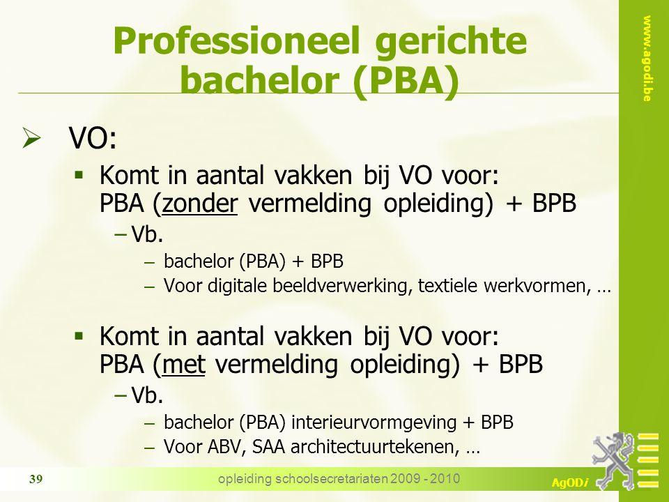 www.agodi.be AgODi opleiding schoolsecretariaten 2009 - 2010 39 Professioneel gerichte bachelor (PBA)  VO:  Komt in aantal vakken bij VO voor: PBA (zonder vermelding opleiding) + BPB −Vb.