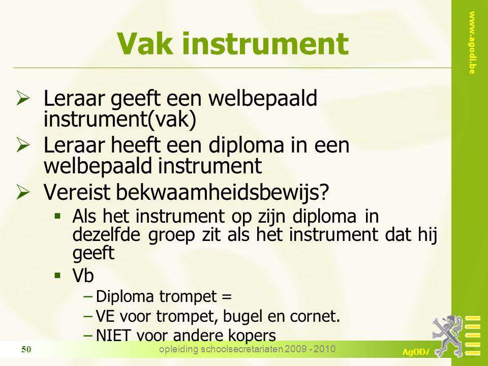 www.agodi.be AgODi opleiding schoolsecretariaten 2009 - 2010 50 Vak instrument  Leraar geeft een welbepaald instrument(vak)  Leraar heeft een diploma in een welbepaald instrument  Vereist bekwaamheidsbewijs.