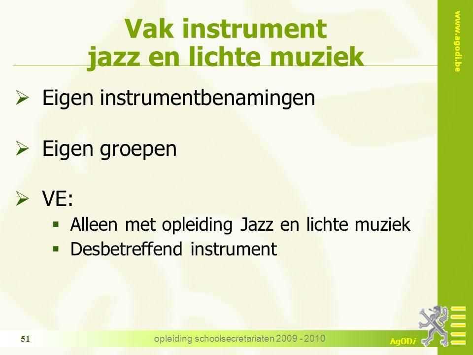www.agodi.be AgODi opleiding schoolsecretariaten 2009 - 2010 51 Vak instrument jazz en lichte muziek  Eigen instrumentbenamingen  Eigen groepen  VE:  Alleen met opleiding Jazz en lichte muziek  Desbetreffend instrument