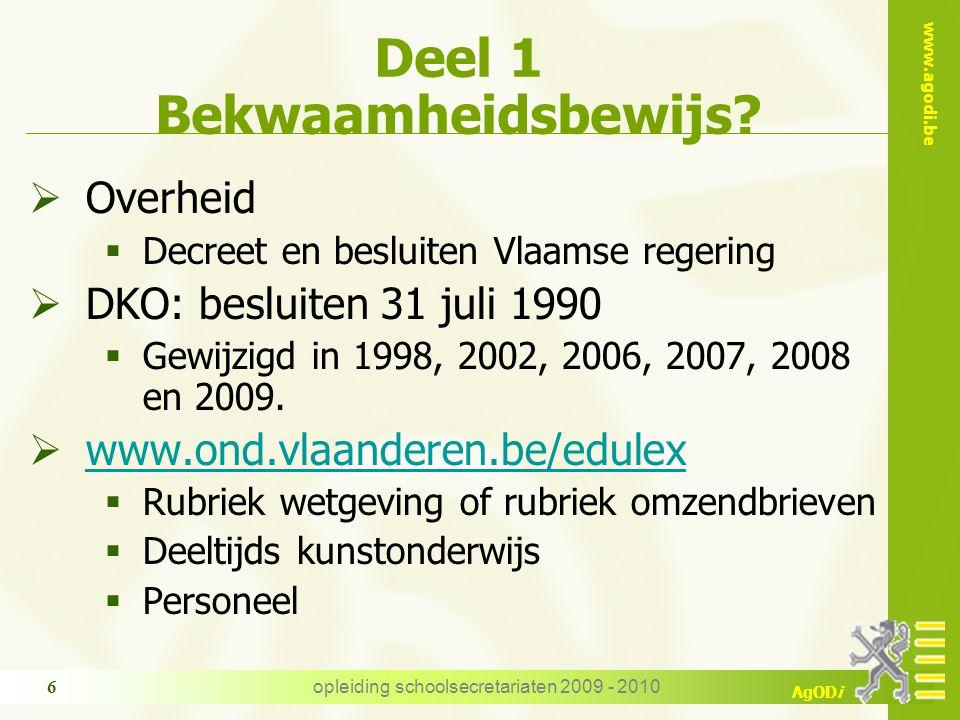 www.agodi.be AgODi opleiding schoolsecretariaten 2009 - 2010 6 Deel 1 Bekwaamheidsbewijs?  Overheid  Decreet en besluiten Vlaamse regering  DKO: be
