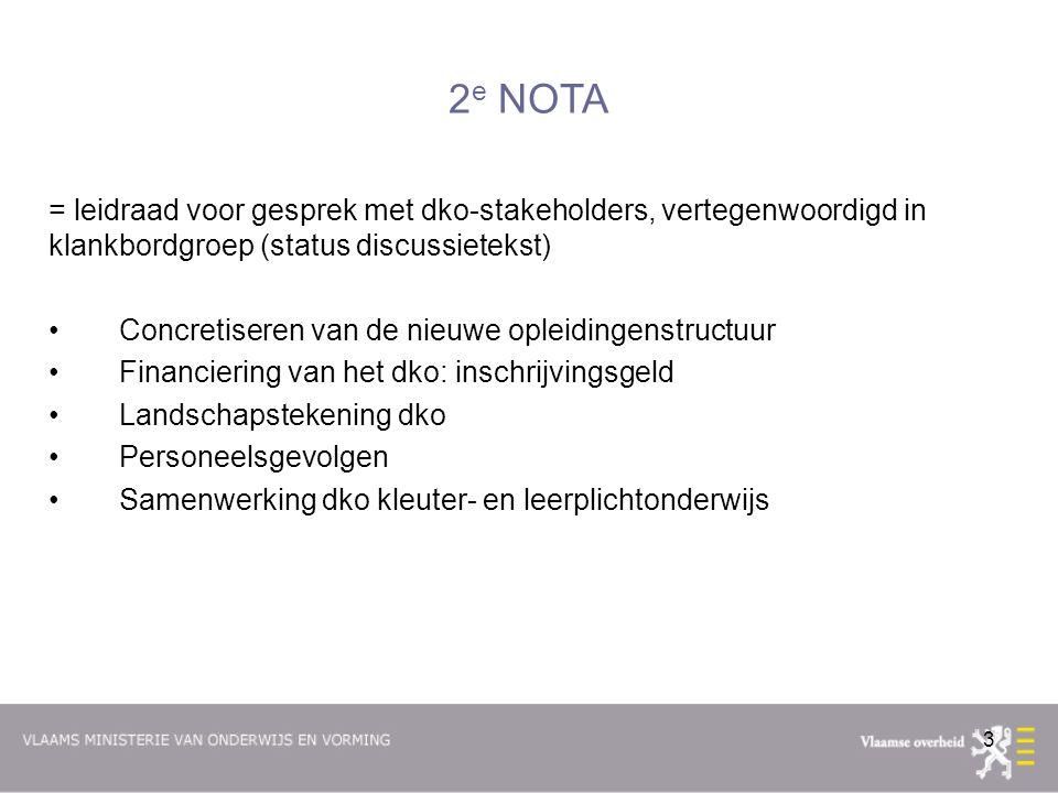 3 2 e NOTA = leidraad voor gesprek met dko-stakeholders, vertegenwoordigd in klankbordgroep (status discussietekst) Concretiseren van de nieuwe opleidingenstructuur Financiering van het dko: inschrijvingsgeld Landschapstekening dko Personeelsgevolgen Samenwerking dko kleuter- en leerplichtonderwijs