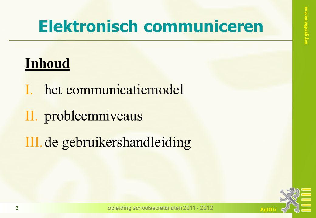 www.agodi.be AgODi opleiding schoolsecretariaten 2011 - 2012 2 Elektronisch communiceren Inhoud I.het communicatiemodel II.probleemniveaus III.de gebruikershandleiding