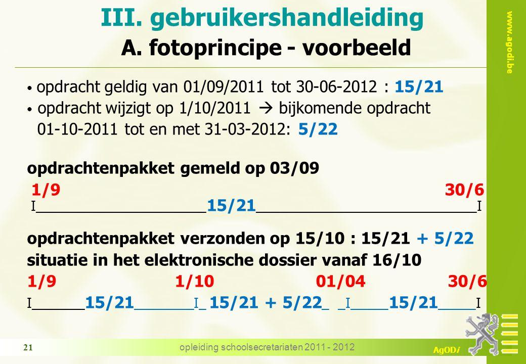 www.agodi.be AgODi opleiding schoolsecretariaten 2011 - 2012 21 opdracht geldig van 01/09/2011 tot 30-06-2012 : 15/21 opdracht wijzigt op 1/10/2011  bijkomende opdracht 01-10-2011 tot en met 31-03-2012: 5/22 opdrachtenpakket gemeld op 03/09 1/9 30/6 I_______________________ 15/21 ______________________________I opdrachtenpakket verzonden op 15/10 : 15/21 + 5/22 situatie in het elektronische dossier vanaf 16/10 1/9 1/10 01/04 30/6 I_______ 15/21 ________I_ 15/21 + 5/22 _ _I_____ 15/21 _____I III.
