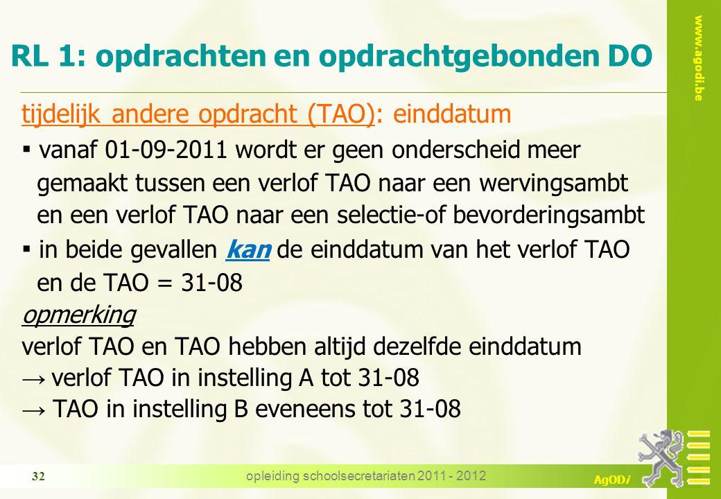 www.agodi.be AgODi opleiding schoolsecretariaten 2011 - 2012 32 RL 1: opdrachten en opdrachtgebonden DO tijdelijk andere opdracht (TAO): einddatum ▪ vanaf 01-09-2011 wordt er geen onderscheid meer gemaakt tussen een verlof TAO naar een wervingsambt en een verlof TAO naar een selectie-of bevorderingsambt ▪ in beide gevallen kan de einddatum van het verlof TAO en de TAO = 31-08 opmerking verlof TAO en TAO hebben altijd dezelfde einddatum → verlof TAO in instelling A tot 31-08 → TAO in instelling B eveneens tot 31-08