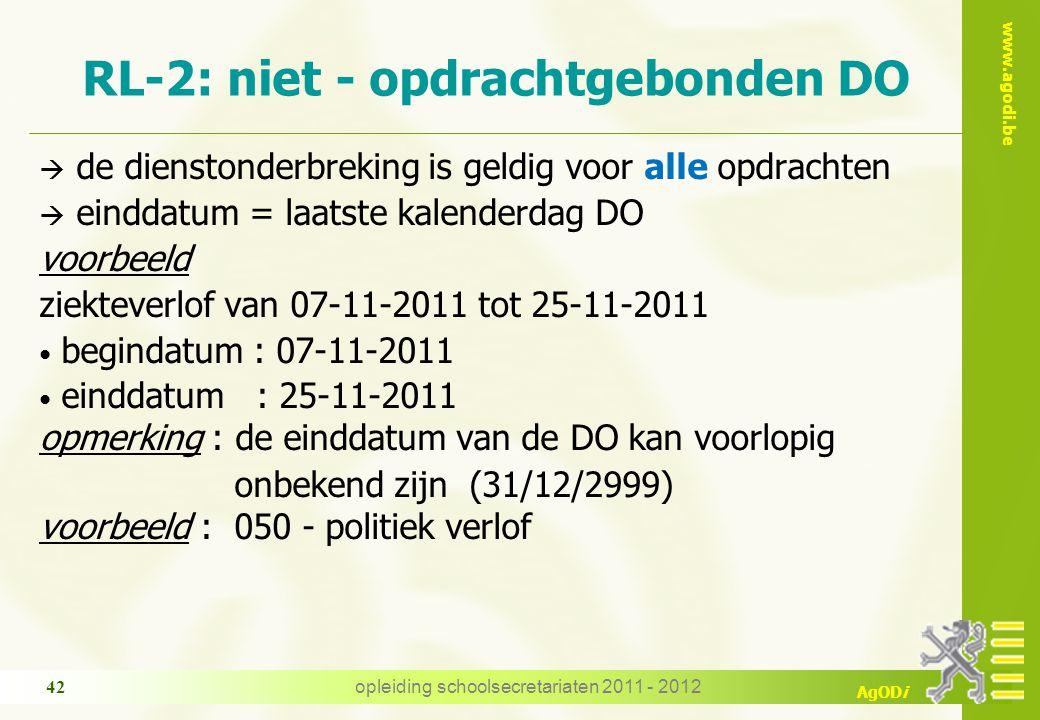 www.agodi.be AgODi opleiding schoolsecretariaten 2011 - 2012 42  de dienstonderbreking is geldig voor alle opdrachten  einddatum = laatste kalenderdag DO voorbeeld ziekteverlof van 07-11-2011 tot 25-11-2011 begindatum : 07-11-2011 einddatum : 25-11-2011 opmerking : de einddatum van de DO kan voorlopig onbekend zijn (31/12/2999) voorbeeld : 050 - politiek verlof RL-2: niet - opdrachtgebonden DO