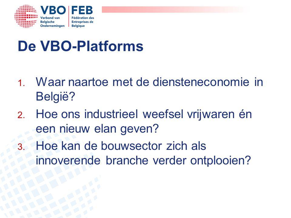 De VBO-Platforms 1. Waar naartoe met de diensteneconomie in België? 2. Hoe ons industrieel weefsel vrijwaren én een nieuw elan geven? 3. Hoe kan de bo