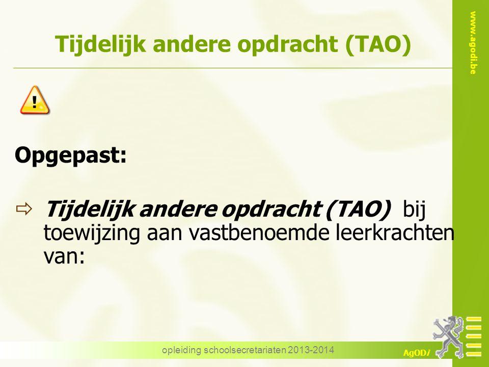 www.agodi.be AgODi opleiding schoolsecretariaten 2013-2014 Tijdelijk andere opdracht (TAO) Opgepast:  Tijdelijk andere opdracht (TAO) bij toewijzing