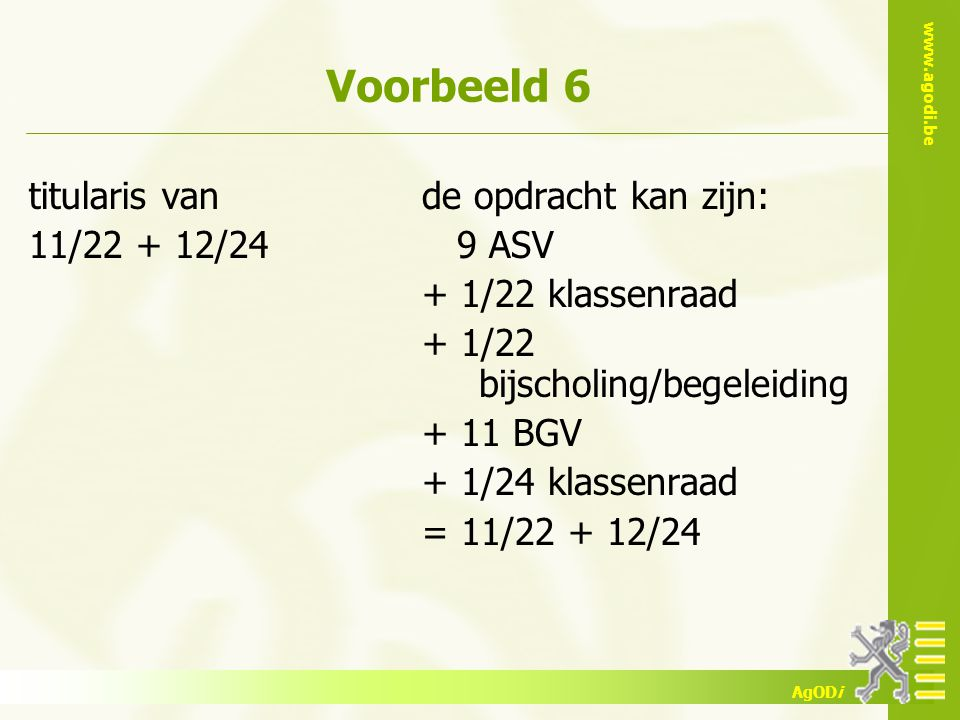 www.agodi.be AgODi Voorbeeld 6 titularis van 11/22 + 12/24 de opdracht kan zijn: 9 ASV + 1/22 klassenraad + 1/22 bijscholing/begeleiding + 11 BGV + 1/