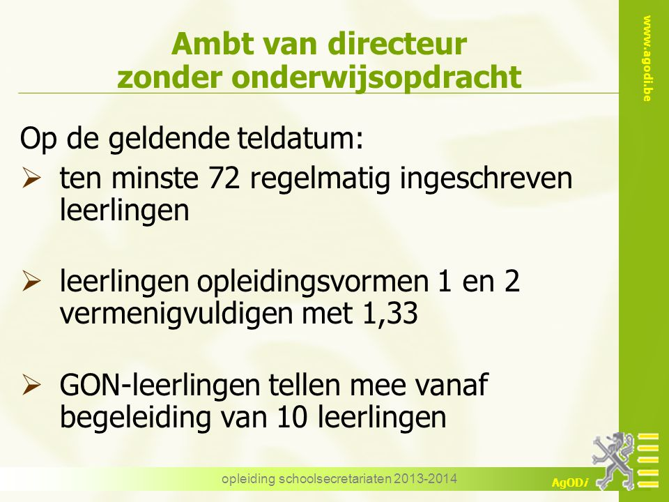 www.agodi.be AgODi opleiding schoolsecretariaten 2013-2014 Ambt van directeur zonder onderwijsopdracht Op de geldende teldatum:  ten minste 72 regelm