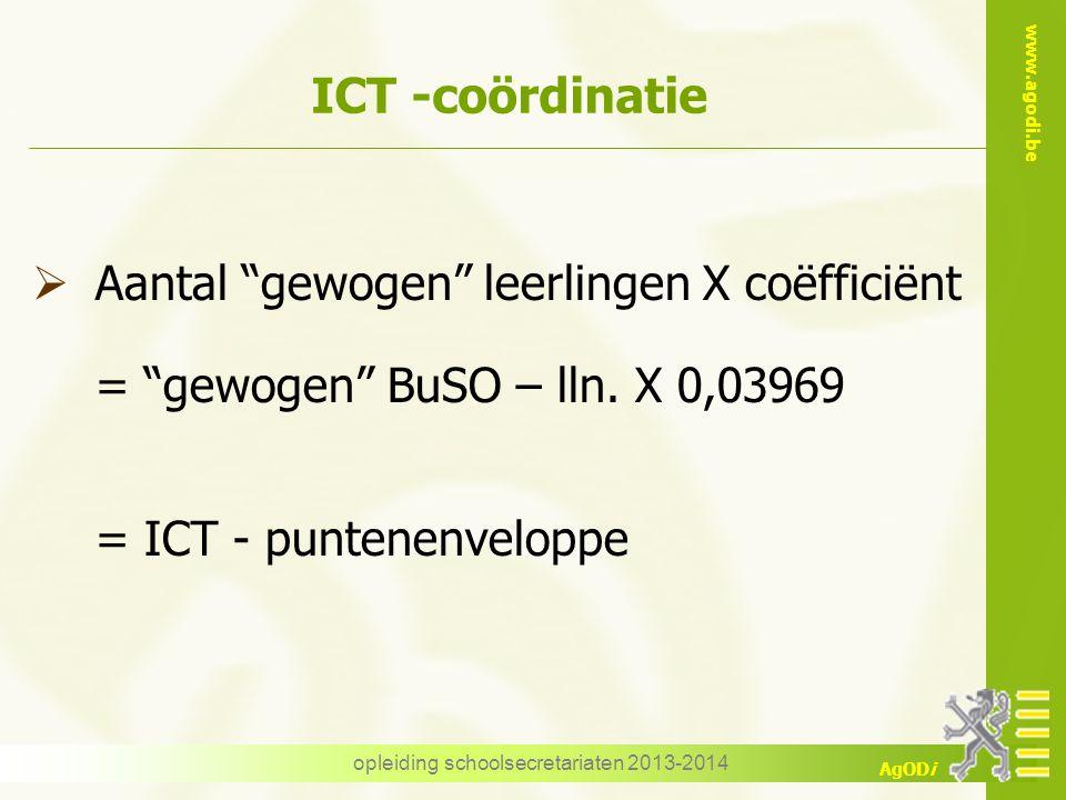 """www.agodi.be AgODi opleiding schoolsecretariaten 2013-2014 ICT -coördinatie  Aantal """"gewogen"""" leerlingen X coëfficiënt = """"gewogen"""" BuSO – lln. X 0,03"""