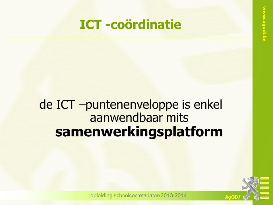 www.agodi.be AgODi opleiding schoolsecretariaten 2013-2014 ICT -coördinatie de ICT –puntenenveloppe is enkel aanwendbaar mits samenwerkingsplatform