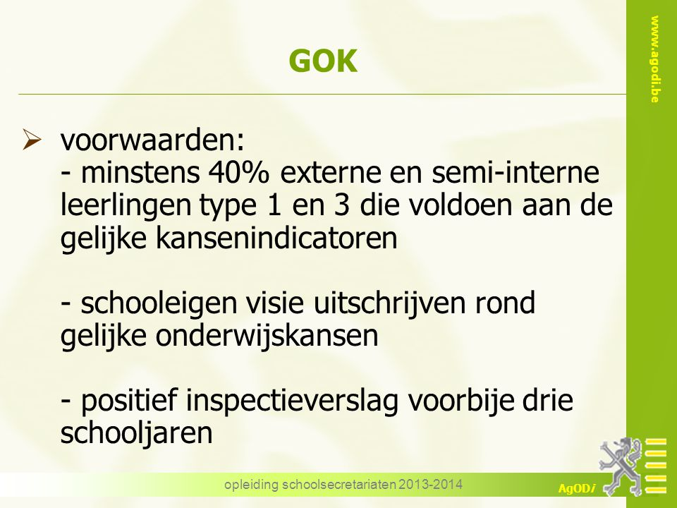 www.agodi.be AgODi opleiding schoolsecretariaten 2013-2014 GOK  voorwaarden: - minstens 40% externe en semi-interne leerlingen type 1 en 3 die voldoe