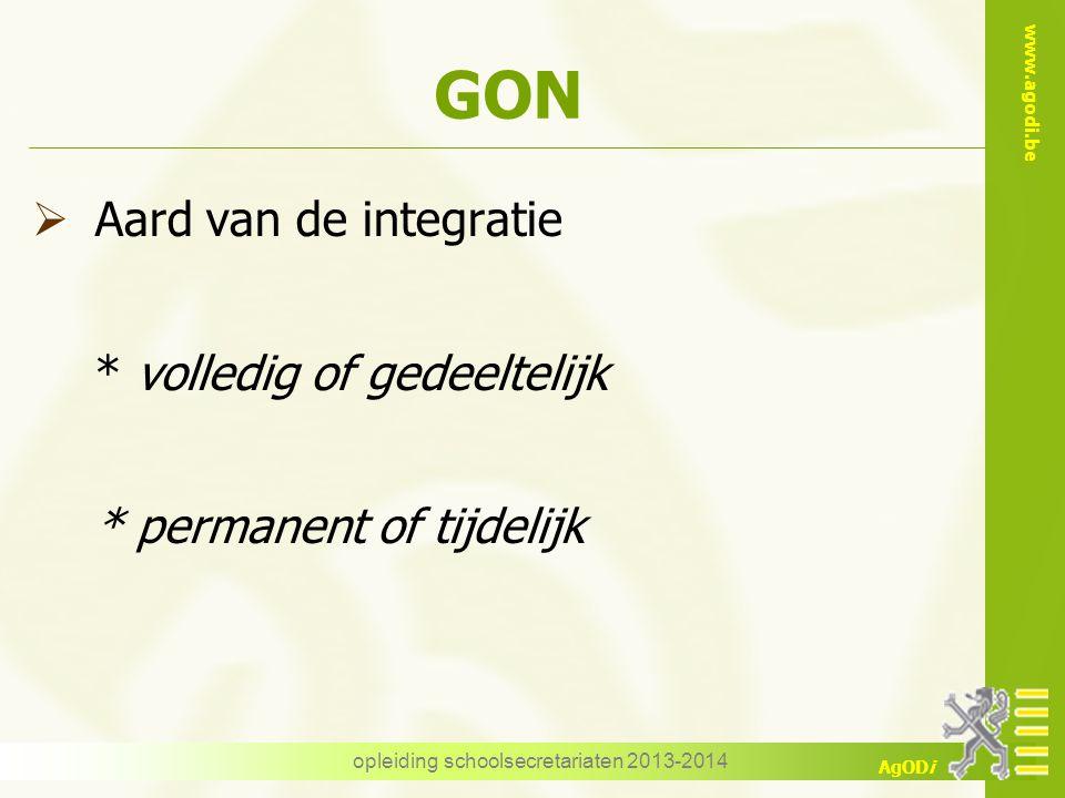 www.agodi.be AgODi opleiding schoolsecretariaten 2013-2014 GON  Aard van de integratie * volledig of gedeeltelijk * permanent of tijdelijk
