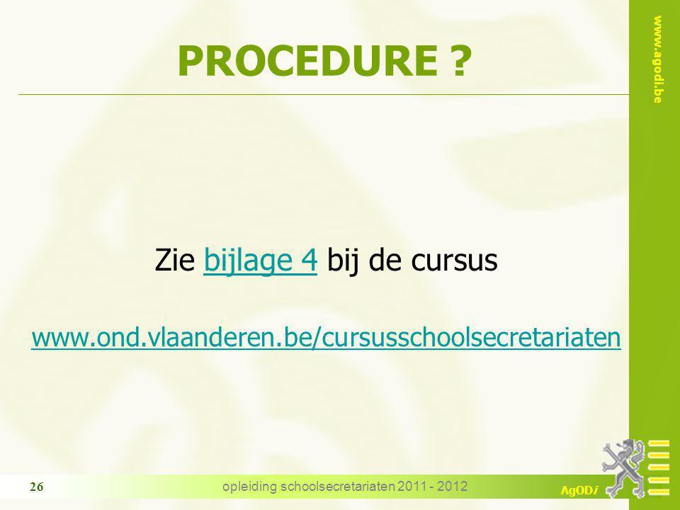www.agodi.be AgODi opleiding schoolsecretariaten 2011 - 2012 26 PROCEDURE ? Zie bijlage 4 bij de cursusbijlage 4 www.ond.vlaanderen.be/cursusschoolsec