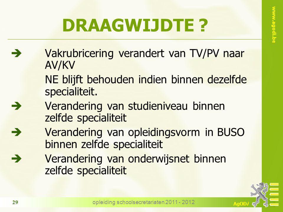 www.agodi.be AgODi opleiding schoolsecretariaten 2011 - 2012 29 DRAAGWIJDTE ? è Vakrubricering verandert van TV/PV naar AV/KV NE blijft behouden indie