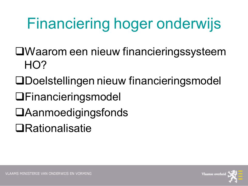 Financiering hoger onderwijs  Waarom een nieuw financieringssysteem HO?  Doelstellingen nieuw financieringsmodel  Financieringsmodel  Aanmoediging