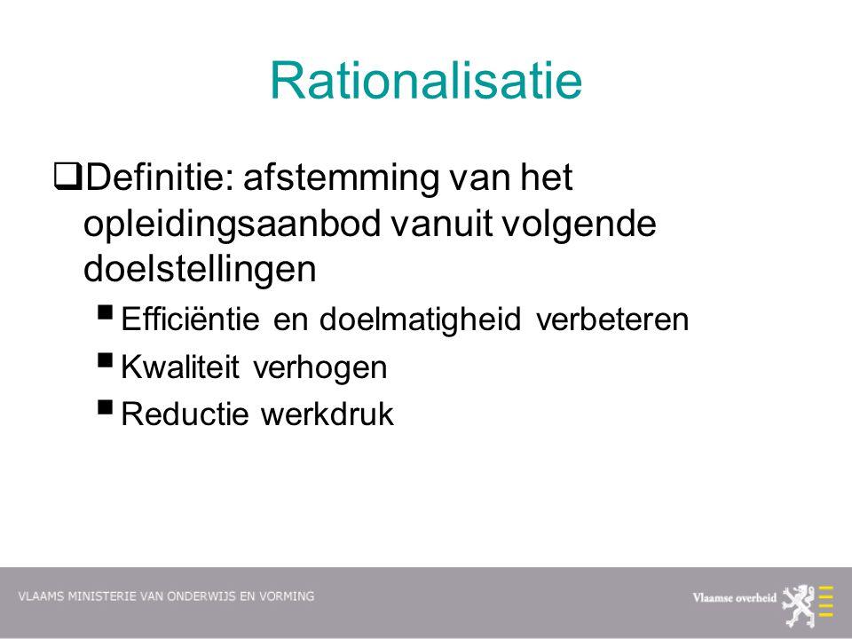 Rationalisatie  Definitie: afstemming van het opleidingsaanbod vanuit volgende doelstellingen  Efficiëntie en doelmatigheid verbeteren  Kwaliteit v
