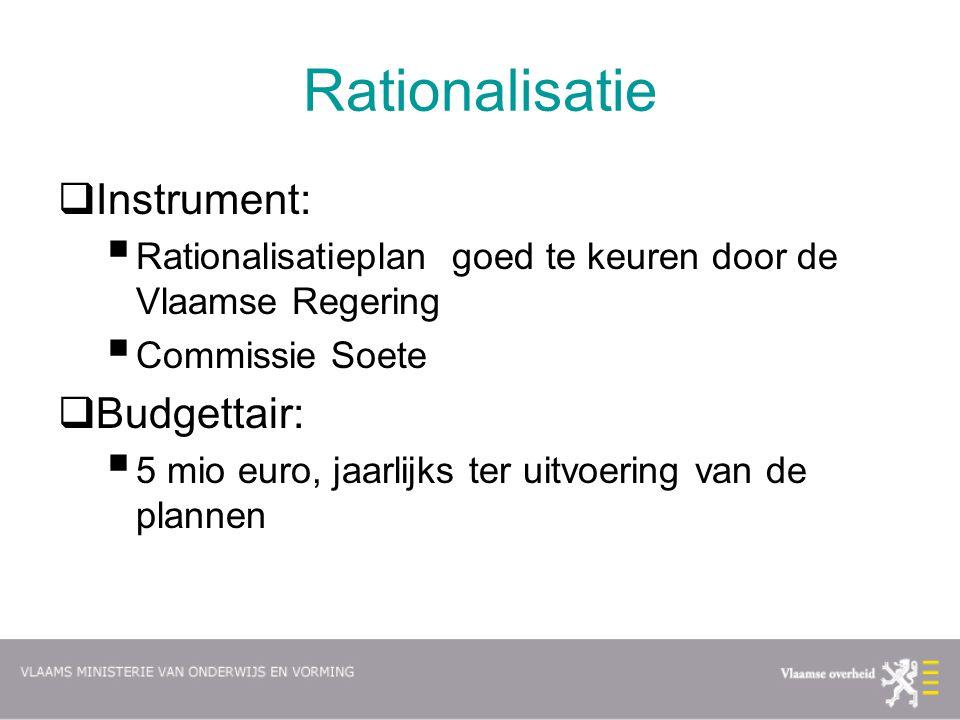 Rationalisatie  Instrument:  Rationalisatieplan goed te keuren door de Vlaamse Regering  Commissie Soete  Budgettair:  5 mio euro, jaarlijks ter