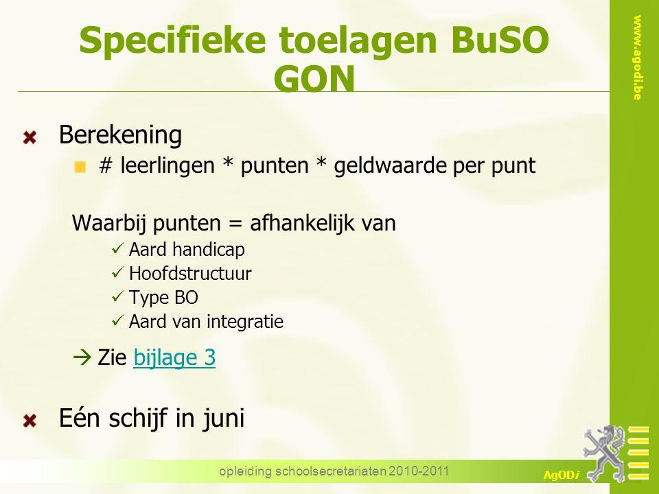 www.agodi.be AgODi opleiding schoolsecretariaten 2010-2011 Specifieke toelagen BuSO GON Berekening # leerlingen * punten * geldwaarde per punt Waarbij