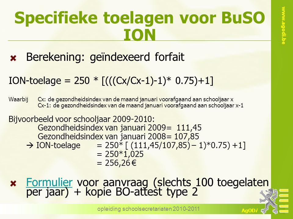 www.agodi.be AgODi opleiding schoolsecretariaten 2010-2011 Specifieke toelagen voor BuSO ION Berekening: geïndexeerd forfait ION-toelage = 250 * [(((C