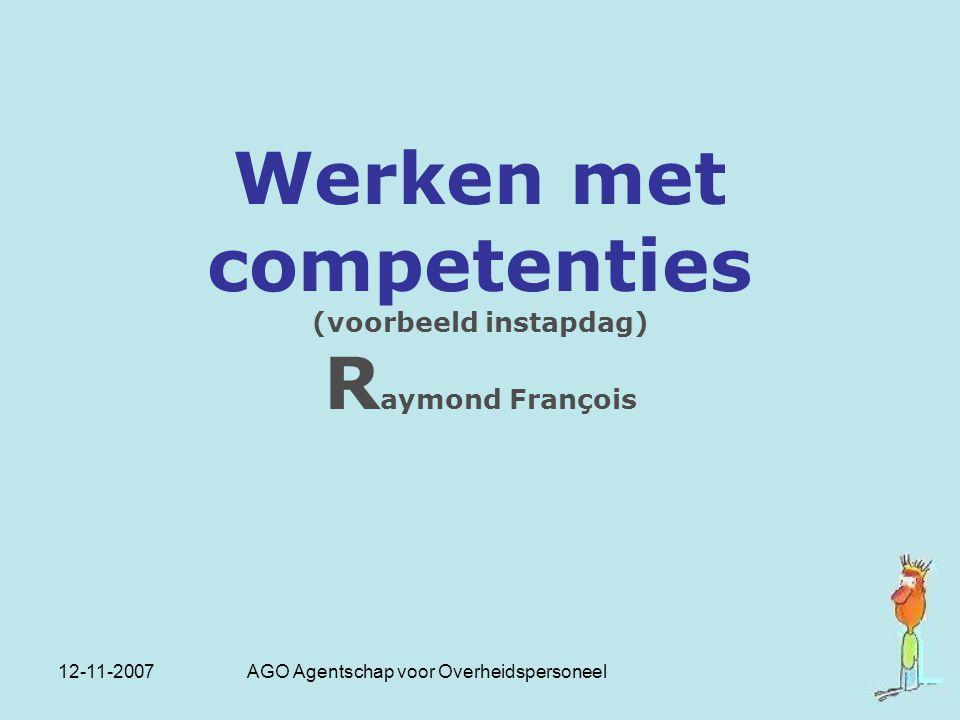 12-11-2007 AGO Agentschap voor Overheidspersoneel Werken met competenties (voorbeeld instapdag) R aymond François