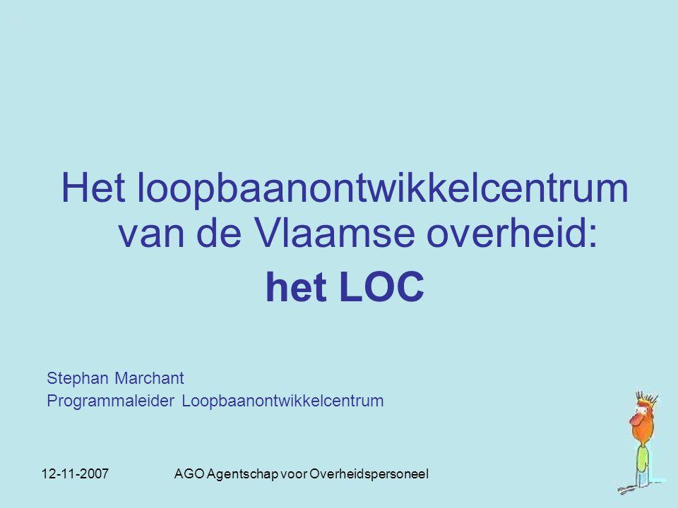 12-11-2007 AGO Agentschap voor Overheidspersoneel Het loopbaanontwikkelcentrum van de Vlaamse overheid: het LOC Stephan Marchant Programmaleider Loopb