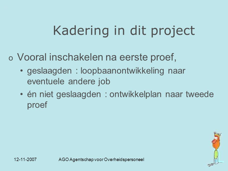 12-11-2007 AGO Agentschap voor Overheidspersoneel Kadering in dit project o Vooral inschakelen na eerste proef, geslaagden : loopbaanontwikkeling naar