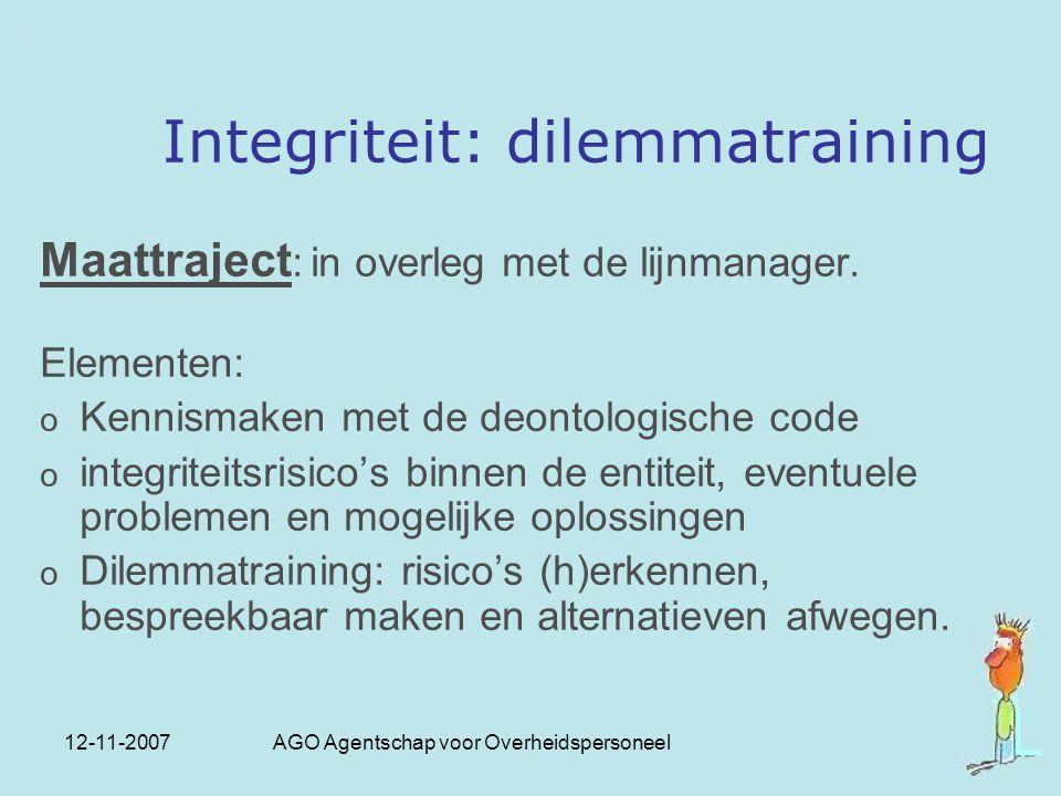 12-11-2007 AGO Agentschap voor Overheidspersoneel Integriteit: dilemmatraining Maattraject : in overleg met de lijnmanager. Elementen: o Kennismaken m