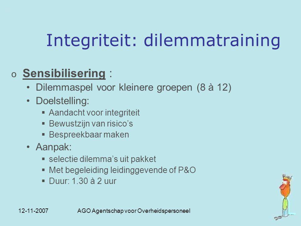 12-11-2007 AGO Agentschap voor Overheidspersoneel Integriteit: dilemmatraining o Sensibilisering : Dilemmaspel voor kleinere groepen (8 à 12) Doelstel