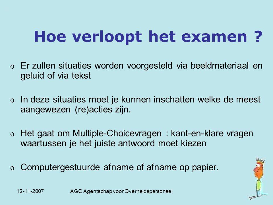 12-11-2007 AGO Agentschap voor Overheidspersoneel Hoe verloopt het examen ? o Er zullen situaties worden voorgesteld via beeldmateriaal en geluid of v