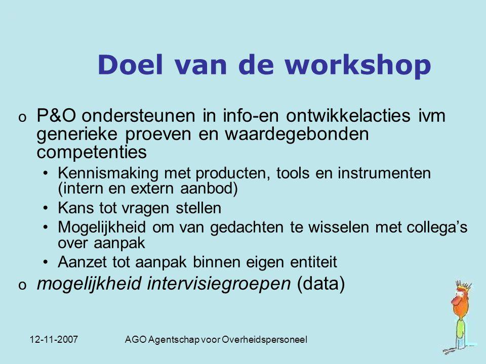 12-11-2007 AGO Agentschap voor Overheidspersoneel Doel van de workshop o P&O ondersteunen in info-en ontwikkelacties ivm generieke proeven en waardege