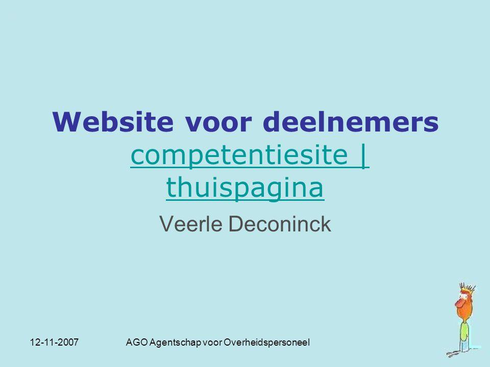 12-11-2007 AGO Agentschap voor Overheidspersoneel Website voor deelnemers competentiesite | thuispaginacompetentiesite | thuispagina Veerle Deconinck