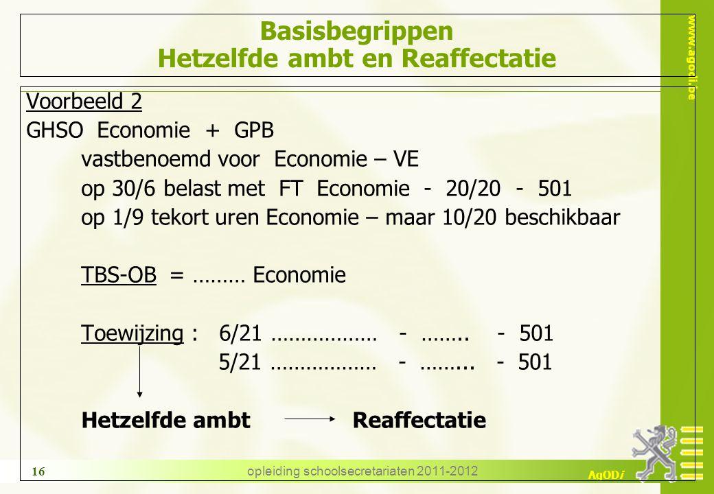 www.agodi.be AgODi opleiding schoolsecretariaten 2011-2012 16 Basisbegrippen Hetzelfde ambt en Reaffectatie Voorbeeld 2 GHSO Economie + GPB vastbenoem