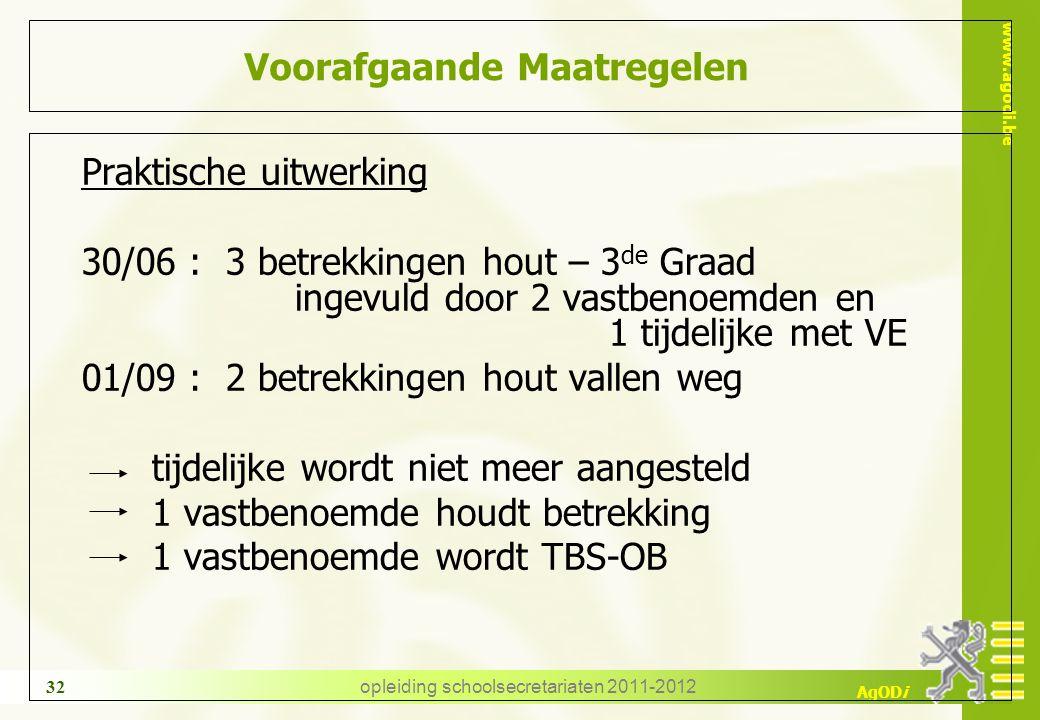 www.agodi.be AgODi opleiding schoolsecretariaten 2011-2012 32 Voorafgaande Maatregelen Praktische uitwerking 30/06 : 3 betrekkingen hout – 3 de Graad